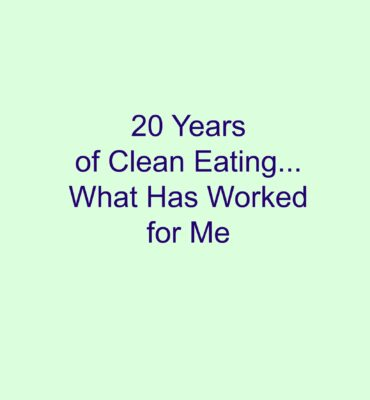 20 Years of Clean Eating (What Has Worked For Me)